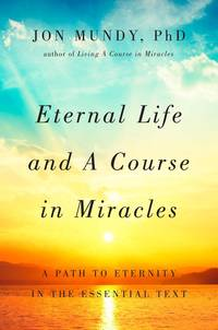ETERNAL LIFE AND A COURSE IN MIRACLES: A Path To Eternity In The Essential Text (H)