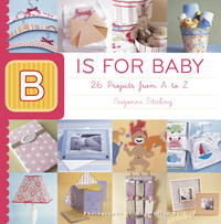 B IS FOR BABY : 26 PROJECTS FROM A TO Z