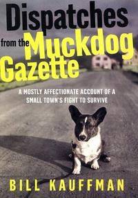 Dispatches from the Muckdog Gazette: A Mostly Affectionate Account of a Small Town's Fight to...
