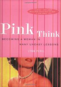 Pink Think: Becoming a Woman in Many Uneasy Lessons by Lynn Peril - October 2002