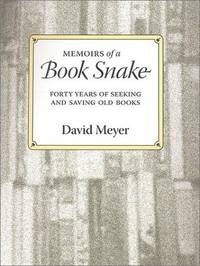 Memoirs of a Book Snake: Forty Years of Seeking and Saving Old Books by Meyer, David