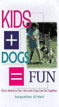 Kids + Dogs = Fun: Great Activities Your Kids and Dogs Can Do Together