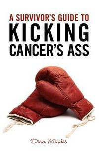 A Survivors Guide to Kicking Cancers Ass