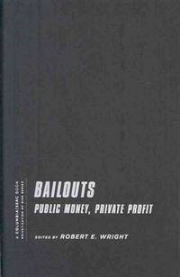 BAILOUTS: PUBLIC MONEY, PRIVATE PROFIT. by  Robert E. (edited by) Wright - Hardcover - 2010 - from PASCALE'S BOOKS (SKU: 031603)