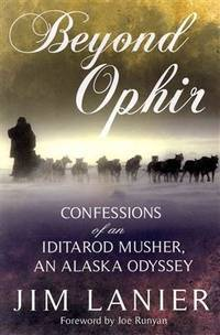 Beyond Ophir: Confessions of an Iditarod Musher, An Alaska Odyssey by Lanier, Jim - 2013-08-01