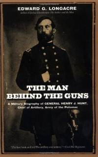 The Man Behind The Guns: A Military Biography Of General Henry J. Hunt, Commander Of Artillery, Army Of The Potomac by Longacre, Edward, Longacre, Edward G