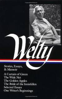 Eudora Welty: Stories, Essays & Memoir - A Curtain of Green / The Wide Net / The Golden Apples / The Bride of Innisfallen / Selected Essays / One Writer's Beginnings
