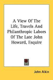 A View Of the Life, Travels and Philanthropic Labors Of the Late John Howard, Esquire