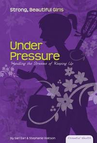 Under Pressure: Handling the Stresses of Keeping Up (Essential Health: Strong, Beautiful Girls)
