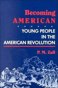 Becoming American: Young People in the American Revolution by Zall, Paul M