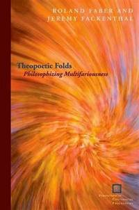 Theopoetic Folds: Philosophizing Multifariousness (Perspectives in Continental Philosophy)