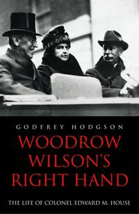 Woodrow Wilson\'s Right Hand: The Life of Colonel Edward M. House
