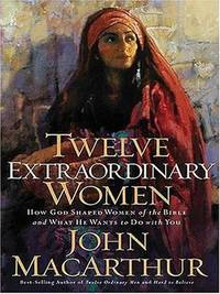 Twelve Extraordinary Women How God Shaped Women of the Bible and What He  Wants to Do with You