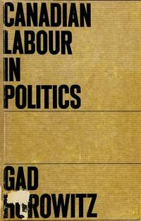 Canadian Labour in Politics (Studies in the Structure of Power: Decision-Making in Canada, #4)