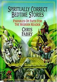 Spiritually Correct Bedtime Stories: Parables of Faith for the Modern Reader Fabry, Chris