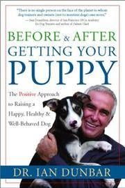 Before and After Getting Your Puppy: The Positive Approach to Raising a Happy, Healthy, and...