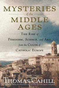 Mysteries of the Middle Ages: The Rise of Feminism, Science, and Art from the Cults of Catholic Europe by Thomas Cahill - Hardcover - from Better World Books  and Biblio.com
