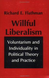 WILLFUL LIBERALISM Voluntarism and Individuality in Political Theory and  Practice