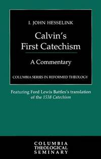 CALVIN'S FIRST CATECHISM : A COMMENTARY : FEATURING FORD LEWIS BATTLES' TRANSLATION OF...