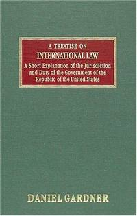 Treatise on International Law and a Short Explanation of the Jurisdiction  and Duty of the Government of the… by Daniel Gardner - Hardcover - 2004-05 - from Ergodebooks (SKU: SONG158477455X)