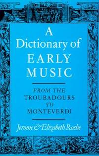 From The Troubadours to Monteverdi [Nov 19, 1981] Roche, Jerome and Roche, Elizabeth by A Dictionary of Early Music - First Edition - from Miriam Rose Books and Biblio.com