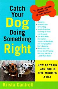 Catch Your Dog Doing Something Right: How to Train Any Dog in Five Minutes a Day