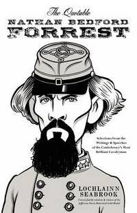 The Quotable Nathan Bedford Forrest: Selections from the Writings & Speeches of the Confederacy's Most Brilliant Cavalryman