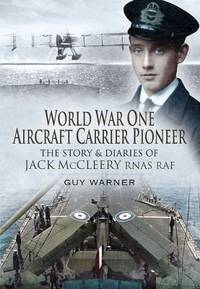 World War One Aircraft Carrier Pioneer. The Story and Diaries of Captain JM McCleery RNAS/RAF