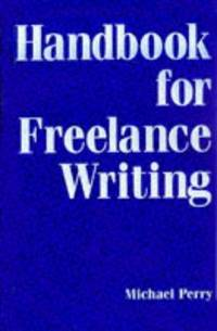 Handbook for Freelance Writing...Proven Strategies and Real-World Asdvice on Every Aspect of a Freelance Writing Career