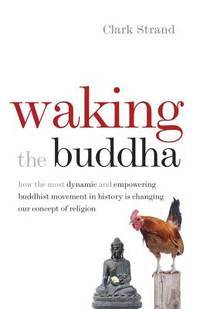 Waking the Buddha: How the Most Dynamic and Empowering Buddhist Movement in History Is Changing...