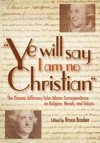 "Ye Will Say I Am No Christian"": The Thomas Jefferson/John Adams Correspondence on Religion,..."