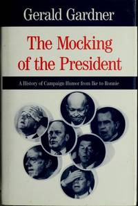 The Mocking of the President: A History of Campaign Humor from Ike to Ronnie (Humor in Life and...