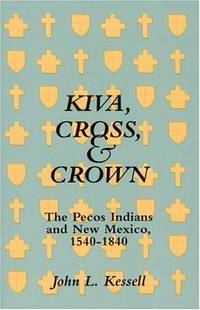 image of Kiva, Cross, And Crown: The Pecos Indians And New Mexico 1540-1840