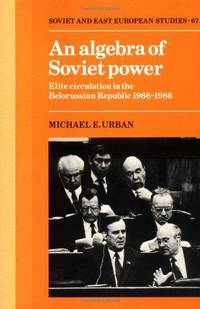 An Algebra of Soviet Power: Elite Circulation in the Belorussian Republic 1966-86 (Cambridge...