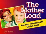 THE MOTHER LOAD, WHAT MOMS CONSIDER PROFOUND.KIDS TURN AROUND