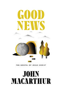 Good News: The Gospel of Jesus Christ by  John MacArthur - Hardcover - 2018-01-16 - from Blind Pig Books and Biblio.com