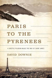 Paris to the Pyrenees: A Skeptic Pilgrim Walks the Way of Saint James