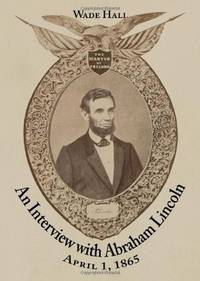 An Interview with Abraham Lincoln, April 1, 1865 by  Wade Hall  - Paperback  - Uncertain  - 2010  - from The Sly Fox (SKU: 008827)