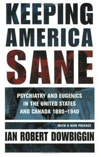 KEEPING AMERICA SANE. Psychiatry And Eugenics In The United States And Canada 1880 -1940.