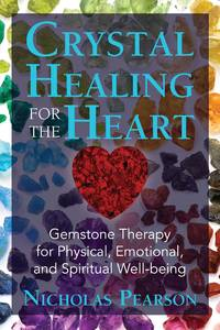 CRYSTAL HEALING FOR THE HEART: Gemstone Therapy For Physical, Emotional & Spiritual Well-Being