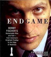 Endgame: Bobby Fischer's Remarkable Rise and Fall--from America's Brightest Prodigy to...