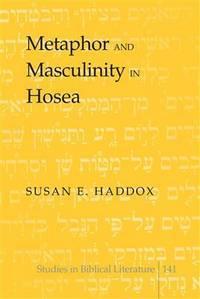 Metaphor and masculinity in Hosea. (Studies in biblical literature; v.141)