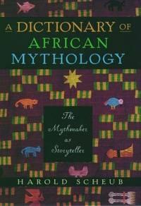 A Dictionary of African Mythology: The Mythmaker as Storyteller by Harold Scheub