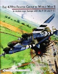 The 479th Fighter Group in World War II in Action Over Europe with the P-38 and P-51