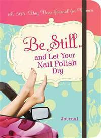 Be Still...and Let Your Nail Polish Dry: A 365 Devotional Journal (365 Devotional Journals)