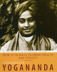 HOW TO ACHIEVE GLOWING HEALTH AND VITALITY: The Wisdom Of Yogananda, Vol.6