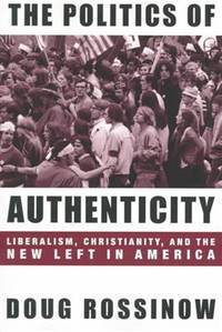 The Politics of Authenticity; Liberalism, Christianity, and the New Left in America (Publisher series: Columbia Studies in Contemporary American History.)