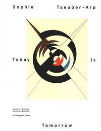 Sophie Taeuber-Arp: Today is Tomorrow