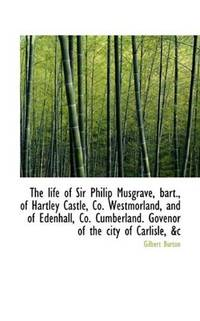 The life of Sir Philip Musgrave, bart., of Hartley Castle, Co. Westmorland, and of Edenhall, Co. Cum by Gilbert Burton - Paperback - 2009-11-18 - from Ergodebooks (SKU: SONG1117218570)