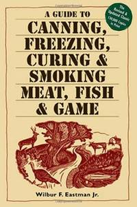 A Guide to Canning, Freezing, Curing & Smoking Meat, Fish & Game by Wilbur F. Eastman  - Paperback  - 2002-08-15  - from Ergodebooks (SKU: DADAX1580174574)